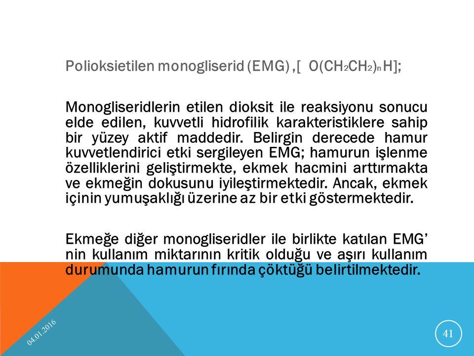 Polioksietilen monogliserid (EMG) ,[ O(CH2CH2)n H]; Monogliseridlerin etilen dioksit ile reaksiyonu sonucu elde edilen, kuvvetli hidrofilik karakteristiklere sahip bir yüzey aktif maddedir. Belirgin derecede hamur kuvvetlendirici etki sergileyen EMG; hamurun işlenme özelliklerini geliştirmekte, ekmek hacmini arttırmakta ve ekmeğin dokusunu iyileştirmektedir. Ancak, ekmek içinin yumuşaklığı üzerine az bir etki göstermektedir. Ekmeğe diğer monogliseridler ile birlikte katılan EMG' nin kullanım miktarının kritik olduğu ve aşırı kullanım durumunda hamurun fırında çöktüğü belirtilmektedir.